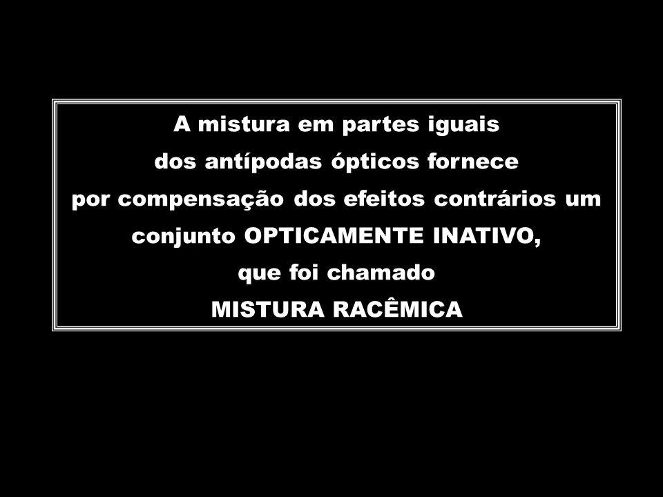A mistura em partes iguais dos antípodas ópticos fornece por compensação dos efeitos contrários um conjunto OPTICAMENTE INATIVO, que foi chamado MISTU