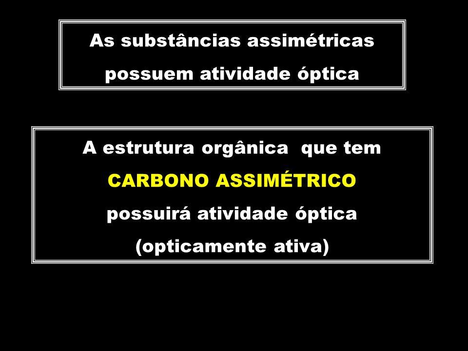 As substâncias assimétricas possuem atividade óptica A estrutura orgânica que tem CARBONO ASSIMÉTRICO possuirá atividade óptica (opticamente ativa)