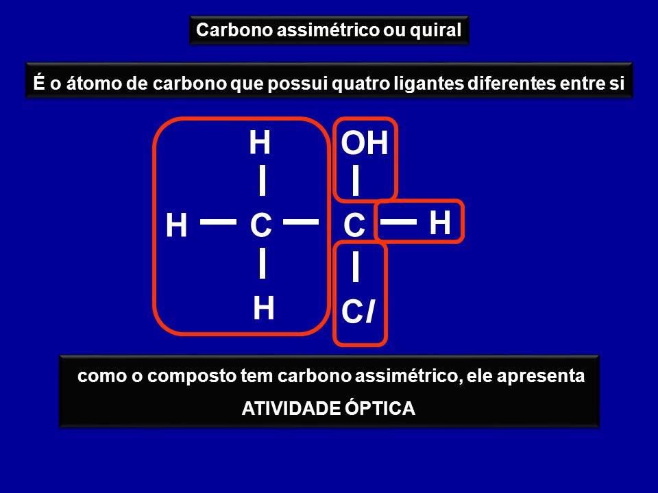 Carbono assimétrico ou quiral É o átomo de carbono que possui quatro ligantes diferentes entre si CCH H ClCl H H OH como o composto tem carbono assimé
