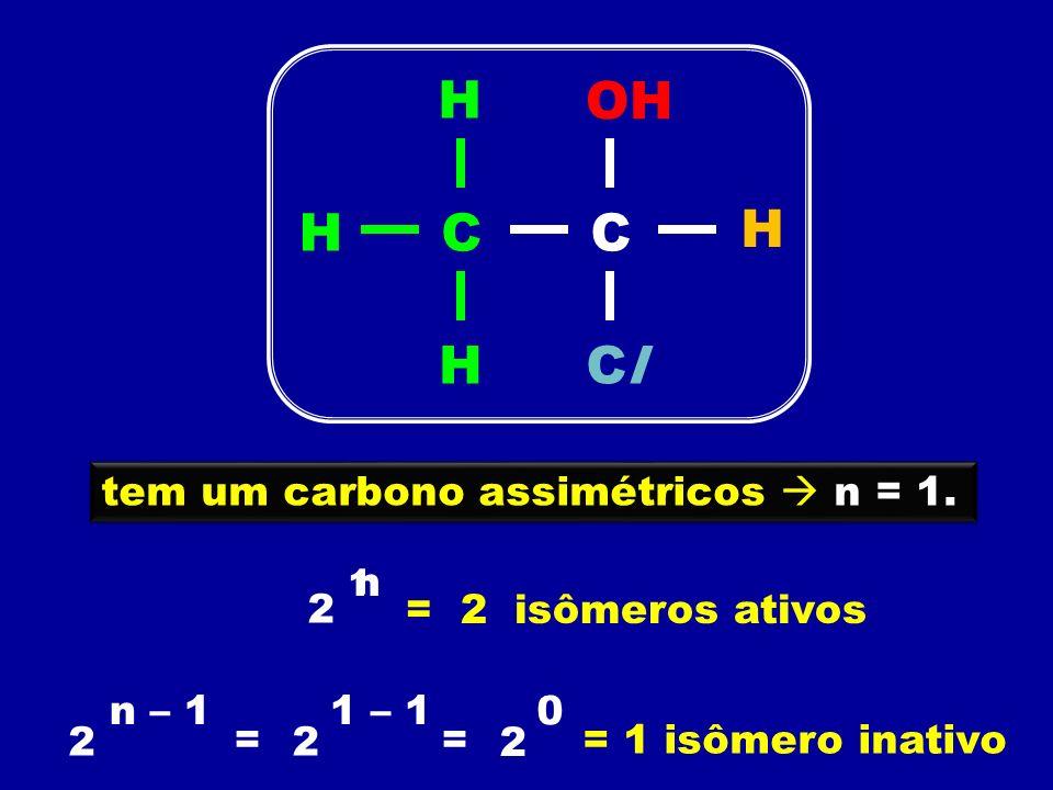 tem um carbono assimétricos n = 1. 2 n 1 = 2 isômeros ativos 2 = 2 1 – 1 = n – 1 2 0 = 1 isômero inativo CCH H ClClH H OH