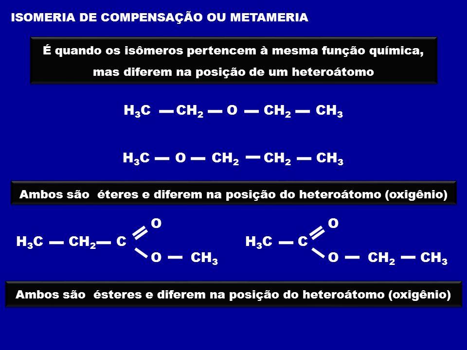 ISOMERIA DE FUNÇÃO OU FUNCIONAL É quando os isômeros pertencem à funções química diferentes H 3 C CH CH 2 CH 3 OH H 3 C CH 2 O CH 2 CH 3 éter álcool ácido carboxílico H 3 C CH 2 C O OH H 3 C C O OCH 3 éster