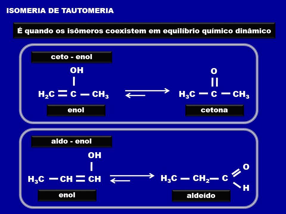 ISOMERIA DE TAUTOMERIA É quando os isômeros coexistem em equilíbrio químico dinâmico ceto - enol H 2 C C CH 3 OH O H 3 C C CH 3 enol cetona aldo - eno