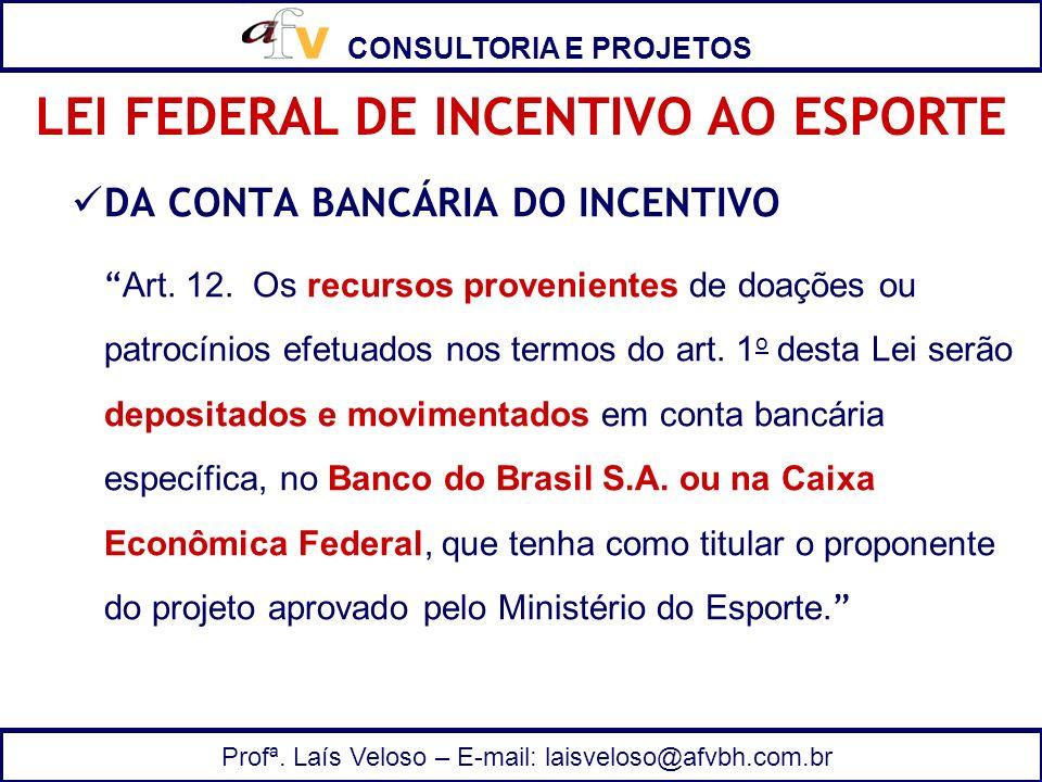 CONSULTORIA E PROJETOS Profª. Laís Veloso – E-mail: laisveloso@afvbh.com.br DA CONTA BANCÁRIA DO INCENTIVO Art. 12. Os recursos provenientes de doaçõe