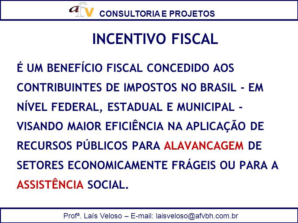CONSULTORIA E PROJETOS Profª. Laís Veloso – E-mail: laisveloso@afvbh.com.br INCENTIVO FISCAL É UM BENEFÍCIO FISCAL CONCEDIDO AOS CONTRIBUINTES DE IMPO