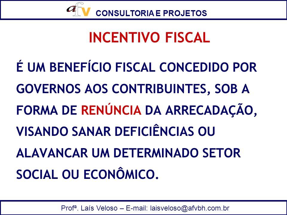 CONSULTORIA E PROJETOS Profª. Laís Veloso – E-mail: laisveloso@afvbh.com.br INCENTIVO FISCAL É UM BENEFÍCIO FISCAL CONCEDIDO POR GOVERNOS AOS CONTRIBU