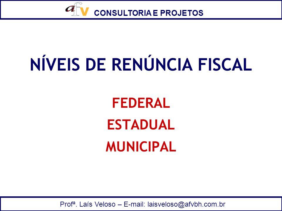 CONSULTORIA E PROJETOS Profª. Laís Veloso – E-mail: laisveloso@afvbh.com.br NÍVEIS DE RENÚNCIA FISCAL FEDERAL ESTADUAL MUNICIPAL