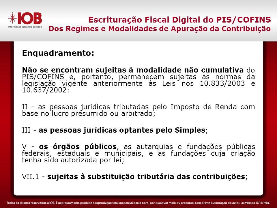 Escrituração Fiscal Digital do PIS/COFINS Dos Regimes e Modalidades de Apuração da Contribuição Enquadramento: Não se encontram sujeitas à modalidade não cumulativa do PIS/COFINS e, portanto, permanecem sujeitas às normas da legislação vigente anteriormente às Leis nos 10.833/2003 e 10.637/2002: II - as pessoas jurídicas tributadas pelo Imposto de Renda com base no lucro presumido ou arbitrado; III - as pessoas jurídicas optantes pelo Simples; V - os órgãos públicos, as autarquias e fundações públicas federais, estaduais e municipais, e as fundações cuja criação tenha sido autorizada por lei; VII.1 - sujeitas à substituição tributária das contribuições;