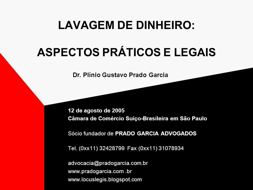 LAVAGEM DE DINHEIRO: ASPECTOS PRÁTICOS E LEGAIS 12 de agosto de 2005 Câmara de Comércio Suíço-Brasileira em São Paulo Sócio fundador de PRADO GARCIA A