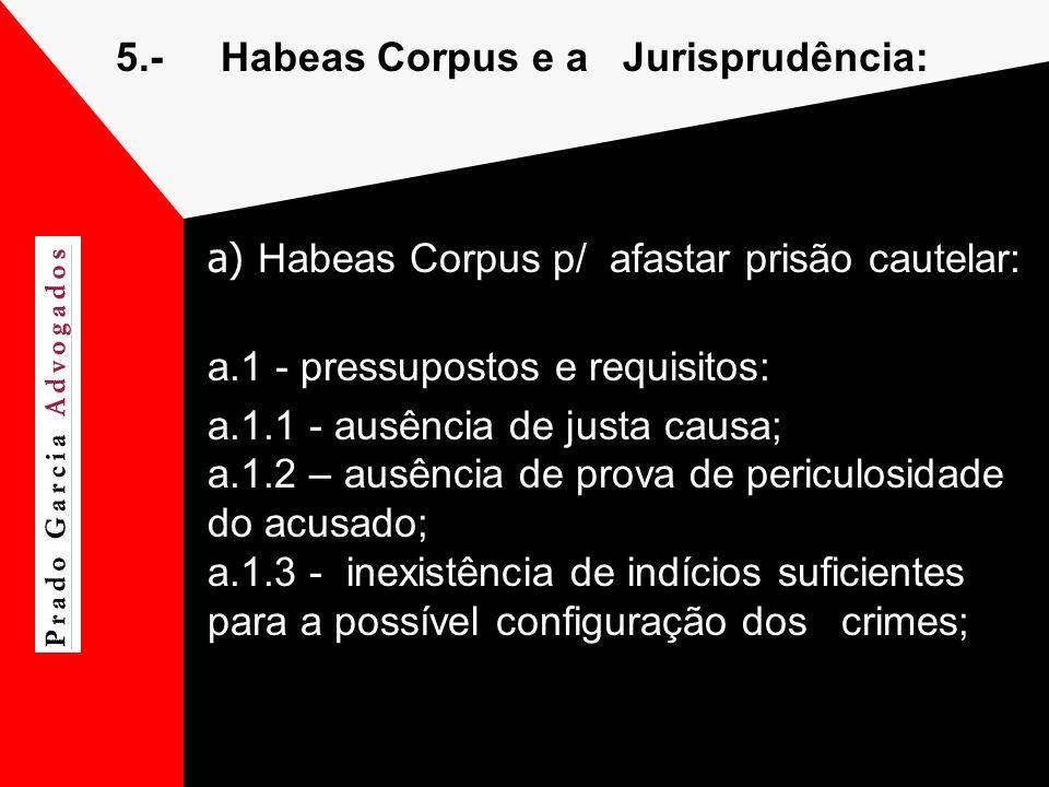 5.-Habeas Corpus e a Jurisprudência: a) Habeas Corpus p/ afastar prisão cautelar: a.1 - pressupostos e requisitos: a.1.1 - ausência de justa causa; a.
