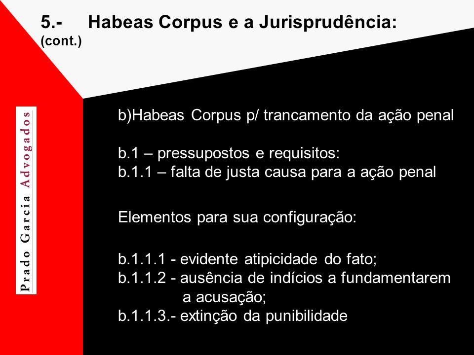 5.-Habeas Corpus e a Jurisprudência: (cont.) b)Habeas Corpus p/ trancamento da ação penal b.1 – pressupostos e requisitos: b.1.1 – falta de justa caus