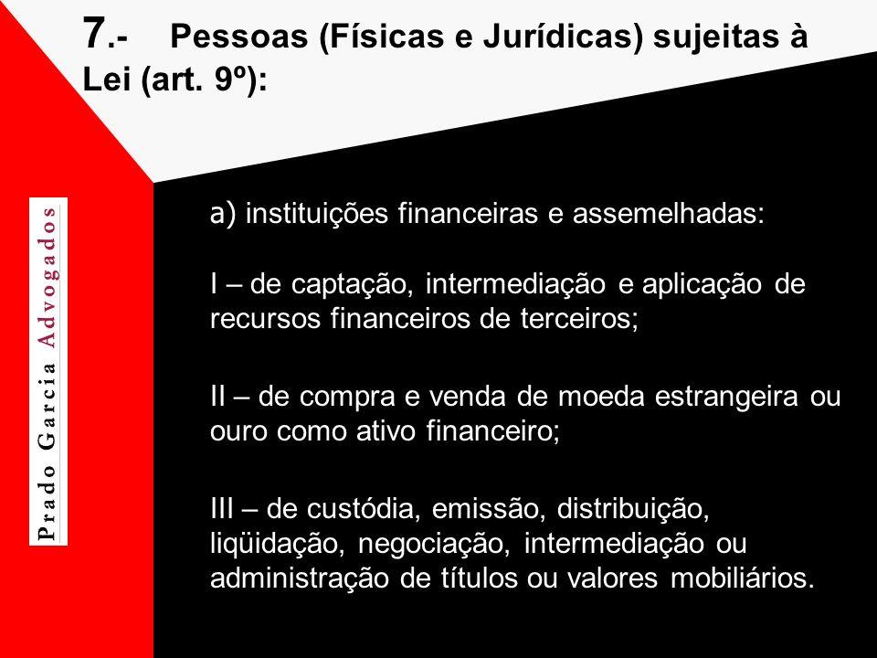 7.-Pessoas (Físicas e Jurídicas) sujeitas à Lei (art. 9º): a) instituições financeiras e assemelhadas: I – de captação, intermediação e aplicação de r