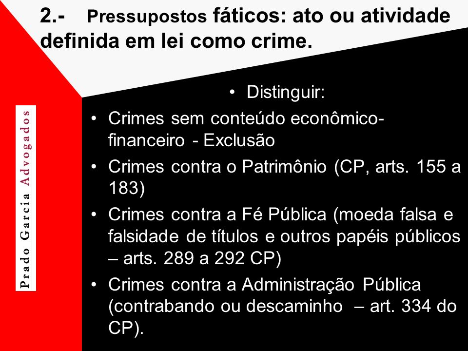 2.- Pressupostos fáticos: ato ou atividade definida em lei como crime. Distinguir: Crimes sem conteúdo econômico- financeiro - Exclusão Crimes contra