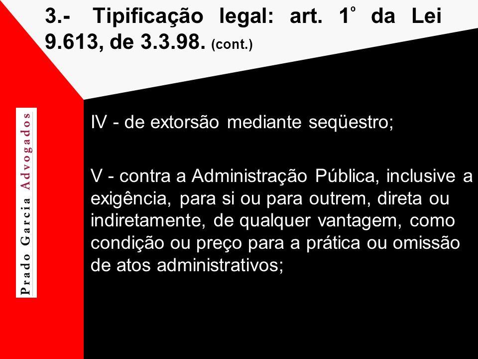 3.-Tipificação legal: art. 1 º da Lei 9.613, de 3.3.98. (cont.) IV - de extorsão mediante seqüestro; V - contra a Administração Pública, inclusive a e