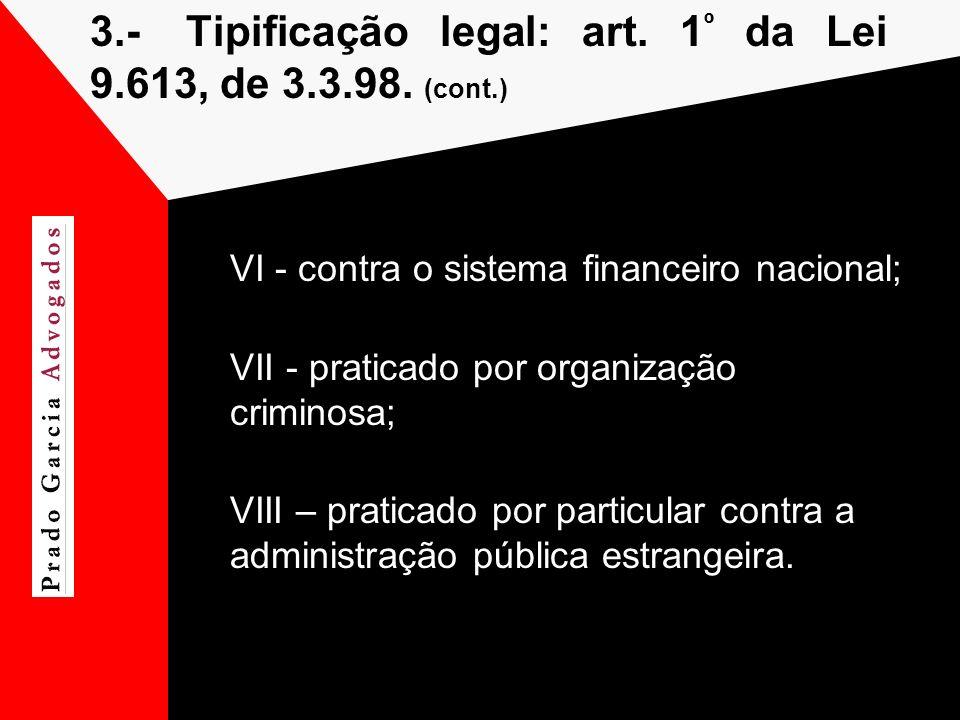 3.-Tipificação legal: art. 1 º da Lei 9.613, de 3.3.98. (cont.) VI - contra o sistema financeiro nacional; VII - praticado por organização criminosa;