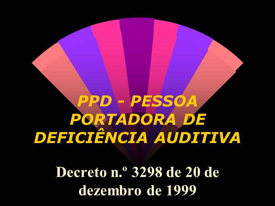 PPD - PESSOA PORTADORA DE DEFICIÊNCIA AUDITIVA Decreto n.º 3298 de 20 de dezembro de 1999