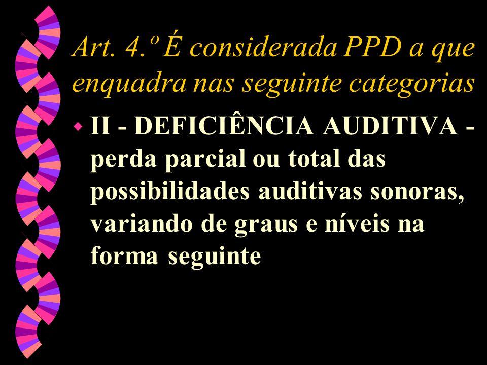 Art. 4.º É considerada PPD a que enquadra nas seguinte categorias w II - DEFICIÊNCIA AUDITIVA - perda parcial ou total das possibilidades auditivas so
