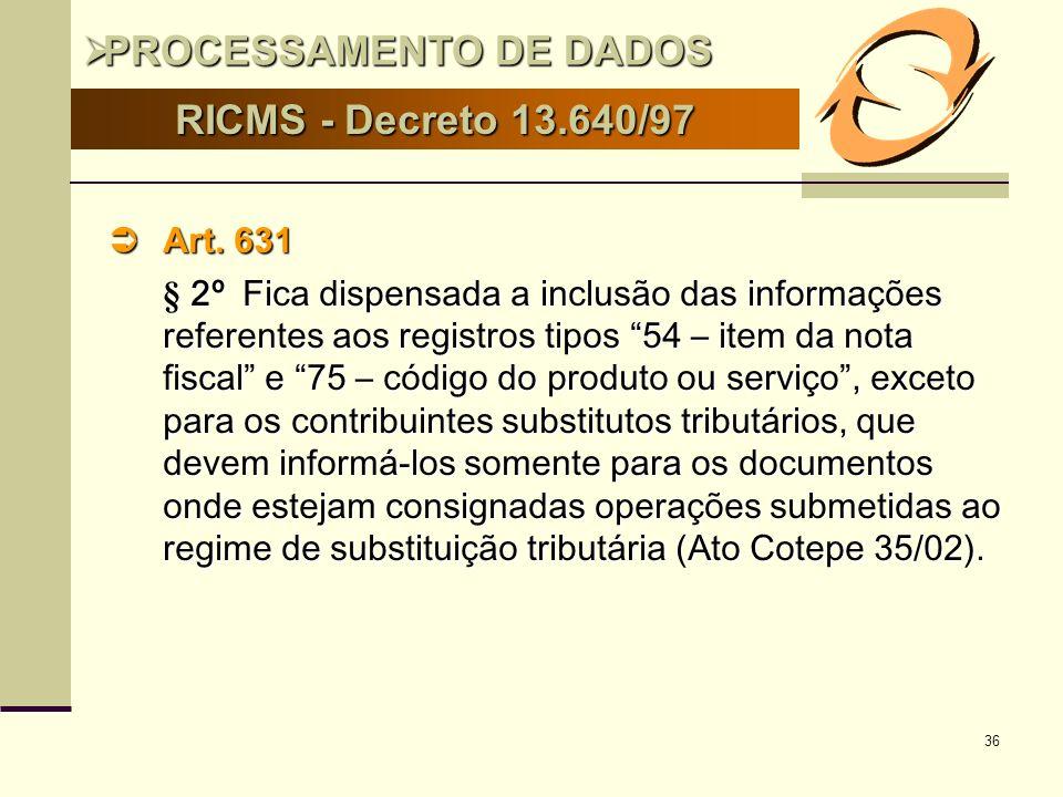36 RICMS - Decreto 13.640/97 Art. 631 Art. 631 § 2º Fica dispensada a inclusão das informações referentes aos registros tipos 54 – item da nota fiscal