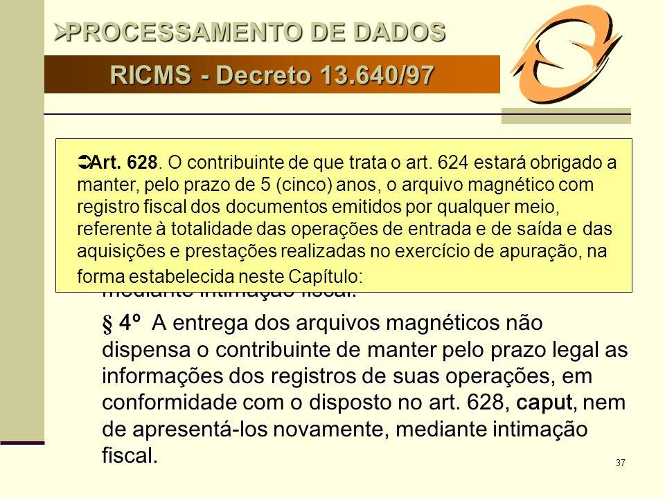 37 RICMS - Decreto 13.640/97 Art. 631 Art. 631 § 3º A dispensa prevista no § 2º não desobriga o contribuinte de manter, pelo prazo legal, as informaçõ