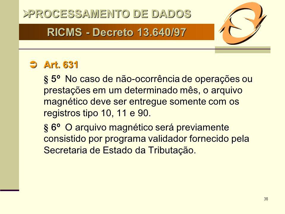 38 RICMS - Decreto 13.640/97 Art. 631 Art. 631 § 5º No caso de não-ocorrência de operações ou prestações em um determinado mês, o arquivo magnético de