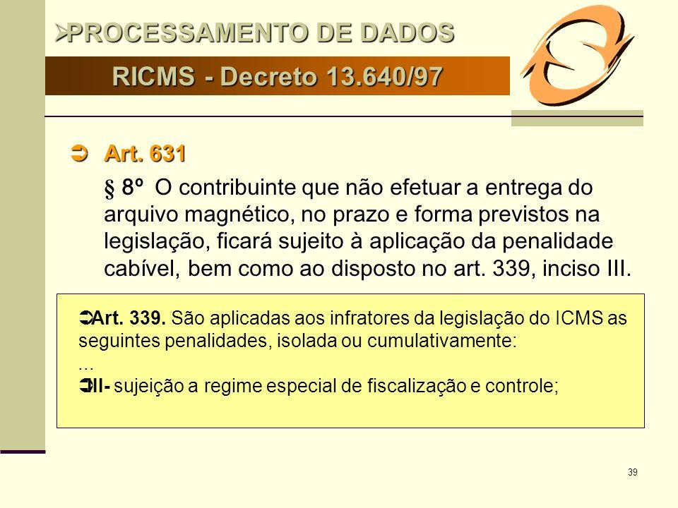 39 RICMS - Decreto 13.640/97 Art. 631 Art. 631 § 8º O contribuinte que não efetuar a entrega do arquivo magnético, no prazo e forma previstos na legis