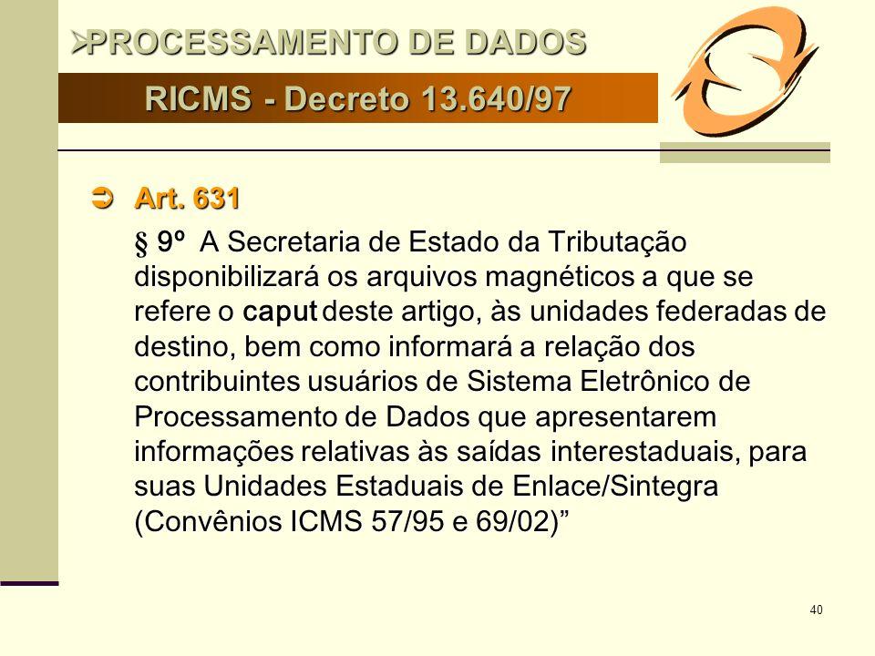 40 RICMS - Decreto 13.640/97 Art. 631 Art. 631 § 9º A Secretaria de Estado da Tributação disponibilizará os arquivos magnéticos a que se refere o capu