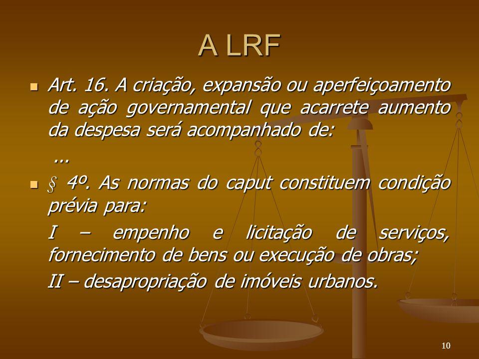 10 A LRF Art. 16. A criação, expansão ou aperfeiçoamento de ação governamental que acarrete aumento da despesa será acompanhado de: Art. 16. A criação