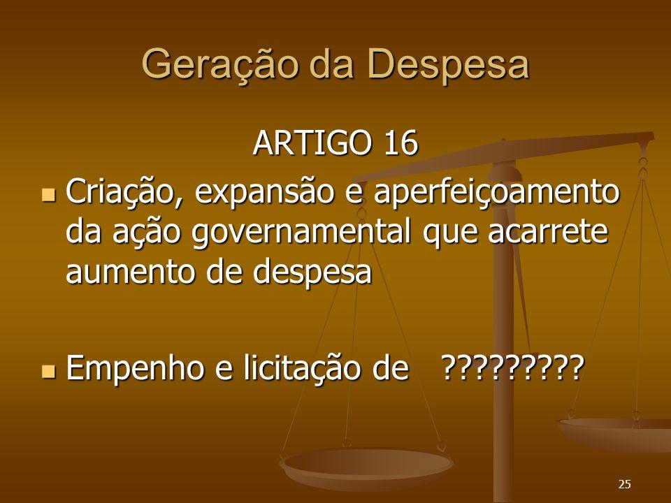 25 Geração da Despesa ARTIGO 16 Criação, expansão e aperfeiçoamento da ação governamental que acarrete aumento de despesa Criação, expansão e aperfeiç