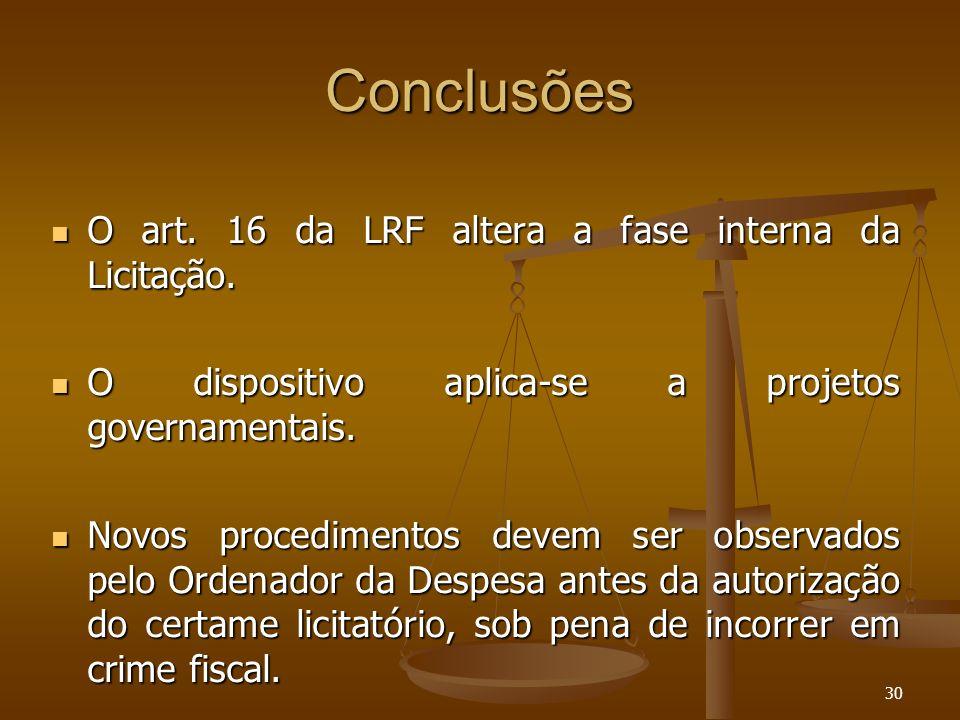 30 Conclusões O art. 16 da LRF altera a fase interna da Licitação. O art. 16 da LRF altera a fase interna da Licitação. O dispositivo aplica-se a proj