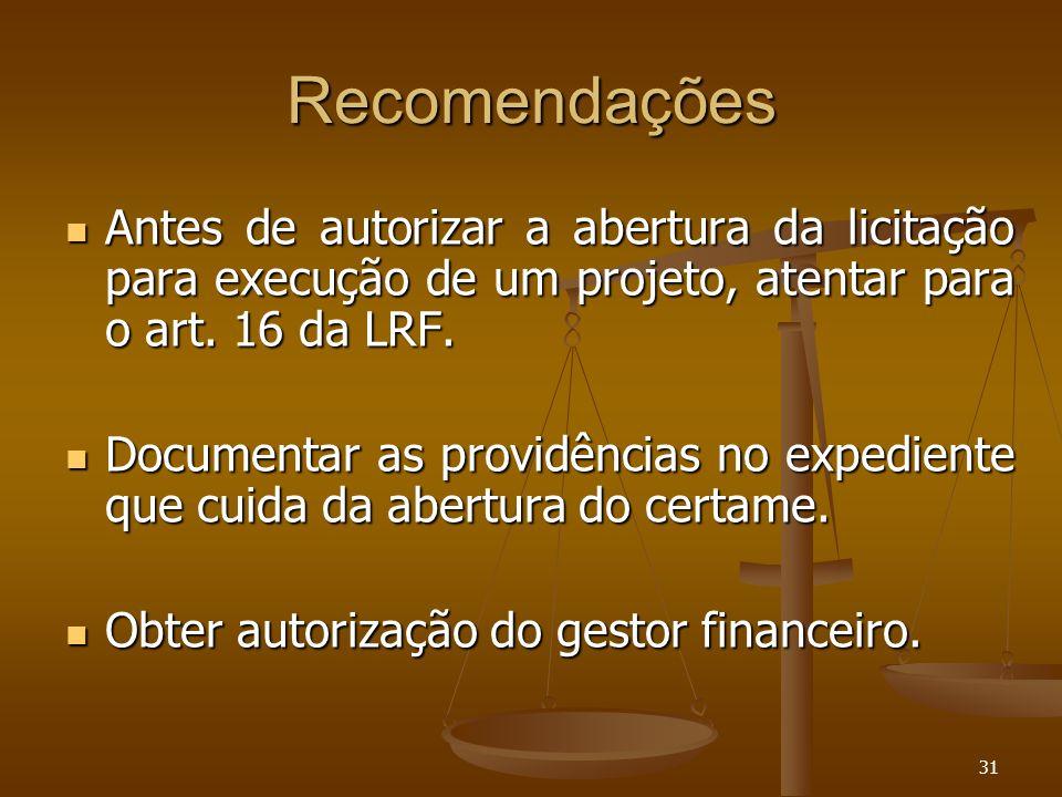 31 Recomendações Antes de autorizar a abertura da licitação para execução de um projeto, atentar para o art. 16 da LRF. Antes de autorizar a abertura