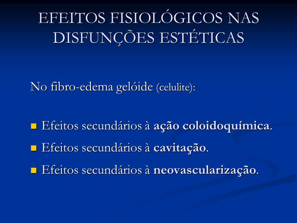 EFEITOS FISIOLÓGICOS NAS DISFUNÇÕES ESTÉTICAS No fibro-edema gelóide (celulite): Efeitos secundários à ação coloidoquímica. Efeitos secundários à ação