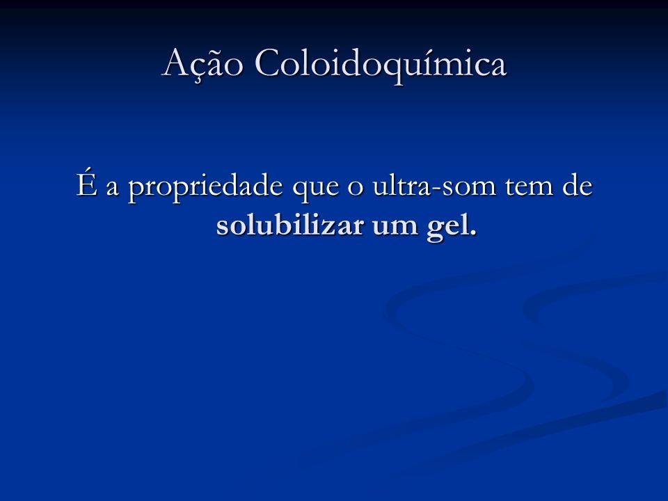 Ação Coloidoquímica É a propriedade que o ultra-som tem de solubilizar um gel.
