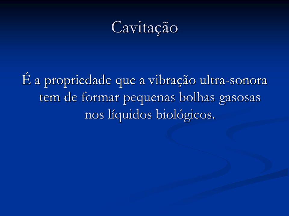 Cavitação É a propriedade que a vibração ultra-sonora tem de formar pequenas bolhas gasosas nos líquidos biológicos.