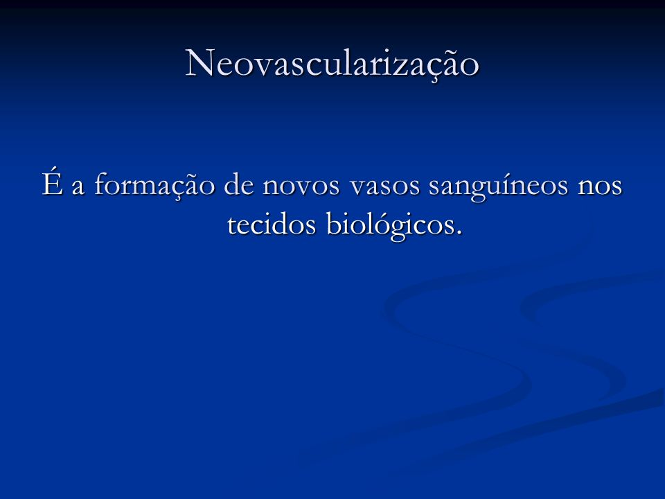 Neovascularização É a formação de novos vasos sanguíneos nos tecidos biológicos.