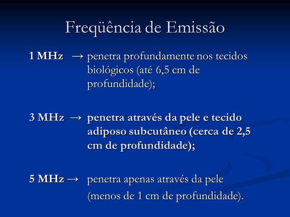 Freqüência de Emissão 1 MHz penetra profundamente nos tecidos biológicos (até 6,5 cm de profundidade); 3 MHz penetra através da pele e tecido adiposo