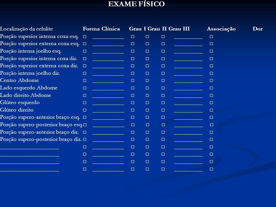 EXAME FÍSICO Localização da celulite Forma Clínica Grau I Grau II Grau III Associação Dor Porção superior interna coxa esq. __________ _________ Porçã