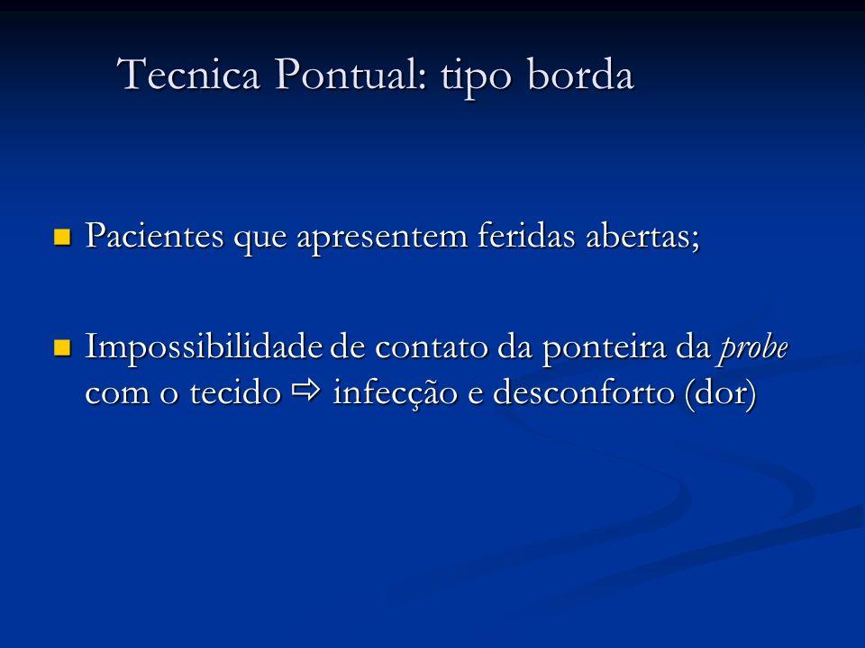 Tecnica Pontual: tipo borda Pacientes que apresentem feridas abertas; Pacientes que apresentem feridas abertas; Impossibilidade de contato da ponteira