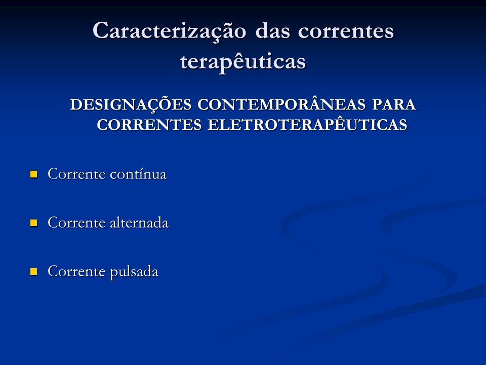 Caracterização das correntes terapêuticas DESIGNAÇÕES CONTEMPORÂNEAS PARA CORRENTES ELETROTERAPÊUTICAS Corrente contínua Corrente contínua Corrente al