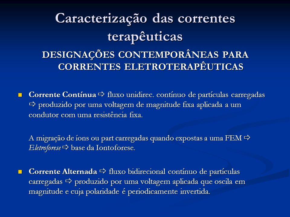 Caracterização das correntes terapêuticas DESIGNAÇÕES CONTEMPORÂNEAS PARA CORRENTES ELETROTERAPÊUTICAS Corrente Contínua fluxo unidirec. contínuo de p