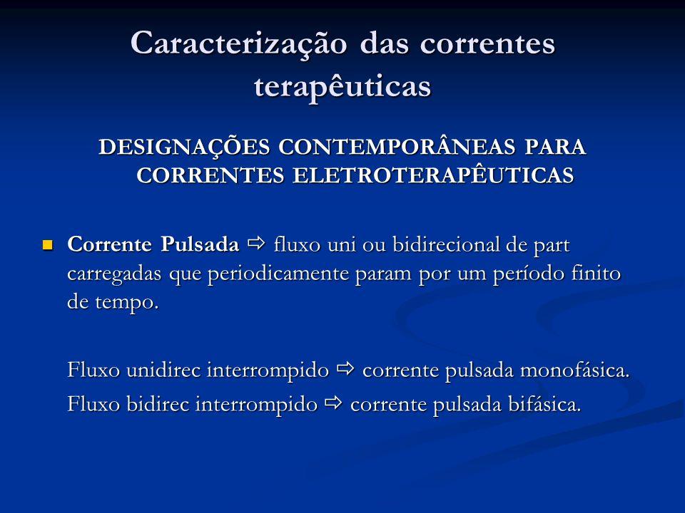Caracterização das correntes terapêuticas DESIGNAÇÕES CONTEMPORÂNEAS PARA CORRENTES ELETROTERAPÊUTICAS Corrente Pulsada fluxo uni ou bidirecional de p