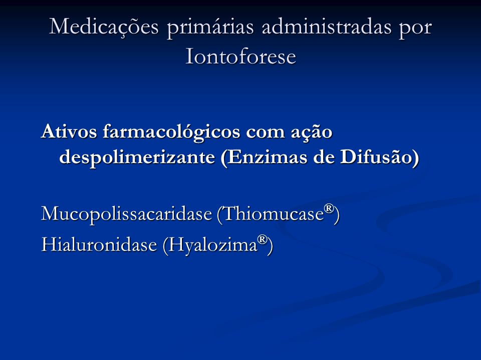 Medicações primárias administradas por Iontoforese Ativos farmacológicos com ação despolimerizante (Enzimas de Difusão) Mucopolissacaridase (Thiomucas