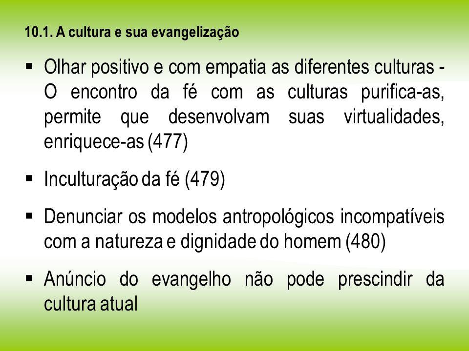 10.1. A cultura e sua evangelização Olhar positivo e com empatia as diferentes culturas - O encontro da fé com as culturas purifica-as, permite que de