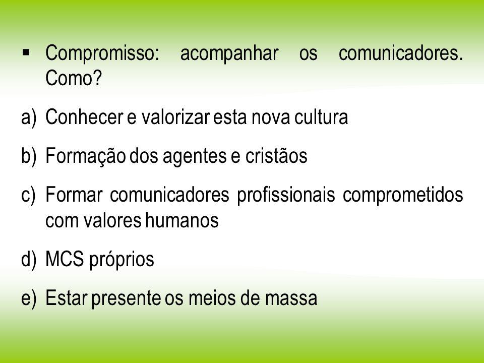 Compromisso: acompanhar os comunicadores. Como? a)Conhecer e valorizar esta nova cultura b)Formação dos agentes e cristãos c)Formar comunicadores prof