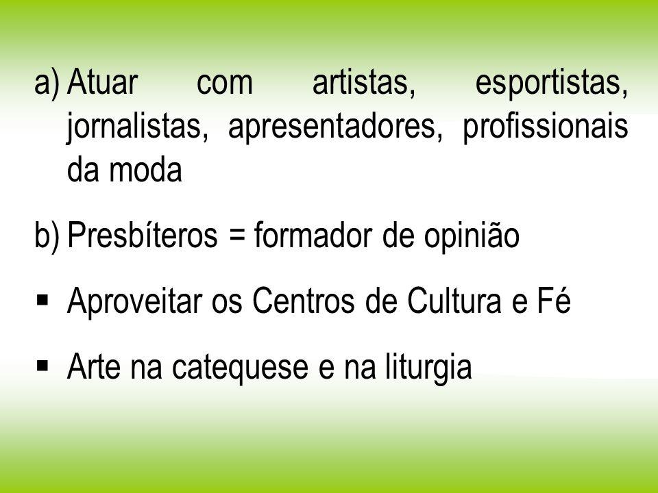 a)Atuar com artistas, esportistas, jornalistas, apresentadores, profissionais da moda b)Presbíteros = formador de opinião Aproveitar os Centros de Cul