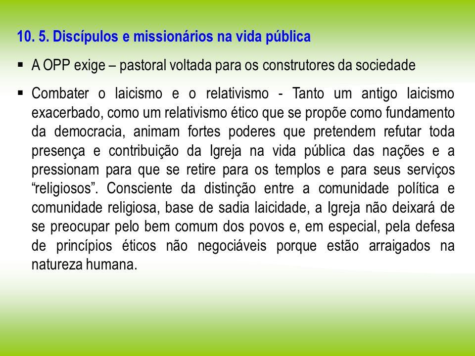 10. 5. Discípulos e missionários na vida pública A OPP exige – pastoral voltada para os construtores da sociedade Combater o laicismo e o relativismo