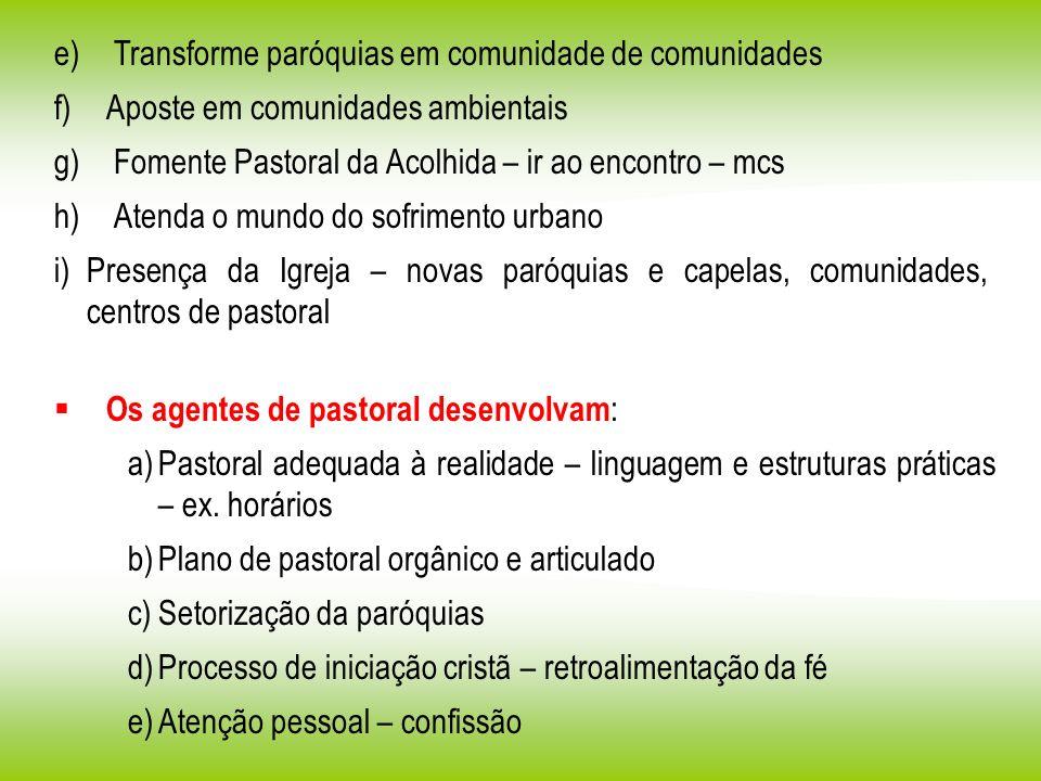 e) Transforme paróquias em comunidade de comunidades f) Aposte em comunidades ambientais g) Fomente Pastoral da Acolhida – ir ao encontro – mcs h) Ate