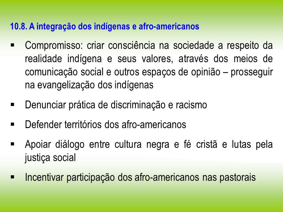 10.8. A integração dos indígenas e afro-americanos Compromisso: criar consciência na sociedade a respeito da realidade indígena e seus valores, atravé