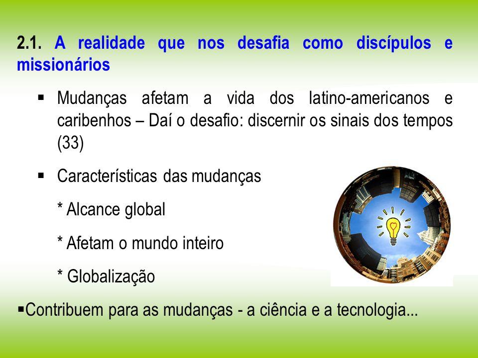 2.1. A realidade que nos desafia como discípulos e missionários Mudanças afetam a vida dos latino-americanos e caribenhos – Daí o desafio: discernir o