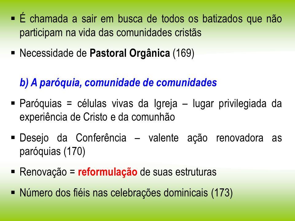 É chamada a sair em busca de todos os batizados que não participam na vida das comunidades cristãs Necessidade de Pastoral Orgânica (169) b) A paróqui