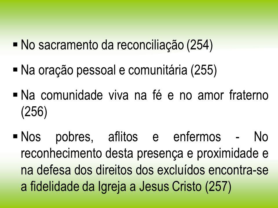 No sacramento da reconciliação (254) Na oração pessoal e comunitária (255) Na comunidade viva na fé e no amor fraterno (256) Nos pobres, aflitos e enf