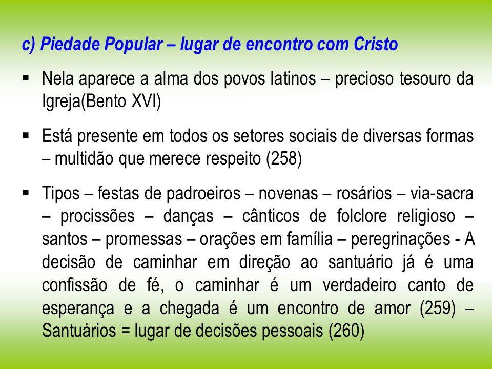 c) Piedade Popular – lugar de encontro com Cristo Nela aparece a alma dos povos latinos – precioso tesouro da Igreja(Bento XVI) Está presente em todos